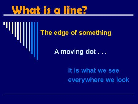 What is a line? The edge of something A moving dot . . .