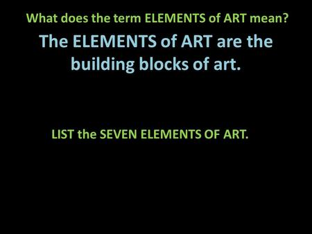 What does the term ELEMENTS of ART mean? The ELEMENTS of ART are the building blocks of art. LIST the SEVEN ELEMENTS OF ART.