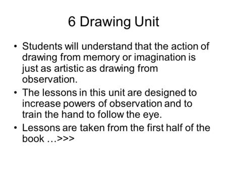 6 Drawing Unit Students will understand that the action of drawing from memory or imagination is just as artistic as drawing from observation. The lessons.