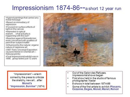 Impressionism 1874-86 -- a short 12 year run Against paintings that carried any moral message Based on immediacy of expression Focused on surface effects.