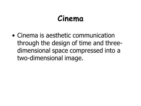Cinema Cinema is aesthetic communication through the design of time and three- dimensional space compressed into a two-dimensional image.
