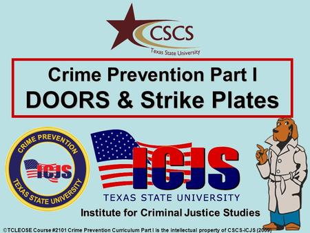 Crime Prevention Part I DOORS & Strike Plates ©TCLEOSE Course #2101 Crime Prevention Curriculum Part I is the intellectual property of CSCS-ICJS (2009)