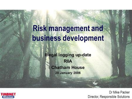 Dr Mike Packer Director, Responsible Solutions Risk management and business development Illegal logging up-date RIIA Chatham House 20 January 2006.