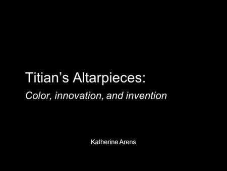 Titian's Altarpieces: Color, innovation, and invention Katherine Arens.
