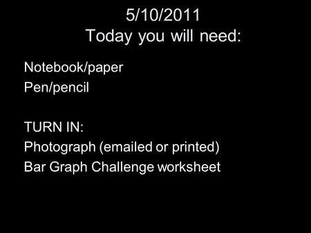 5/10/2011 Today you will need: Notebook/paper Pen/pencil TURN IN: Photograph (emailed or printed) Bar Graph Challenge worksheet.