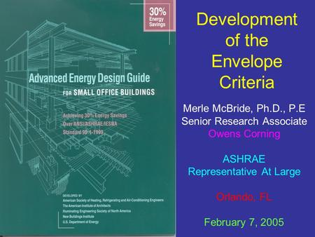 Development of the Envelope Criteria Merle McBride, Ph.D., P.E Senior Research Associate Owens Corning ASHRAE Representative At Large Orlando, FL February.