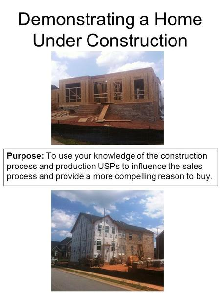 Demonstrating a Home Under Construction Purpose: To use your knowledge of the construction process and production USPs to influence the sales process and.