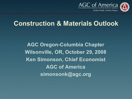 Construction & Materials Outlook AGC Oregon-Columbia Chapter Wilsonville, OR, October 29, 2008 Ken Simonson, Chief Economist AGC of America
