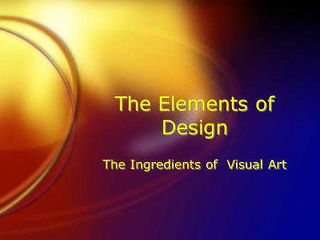 The Elements of Design The Ingredients of Visual Art.