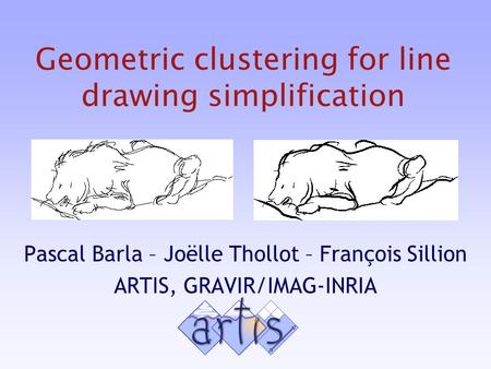 Geometric clustering for line drawing simplification Pascal Barla – Joëlle Thollot – François Sillion ARTIS, GRAVIR/IMAG-INRIA.