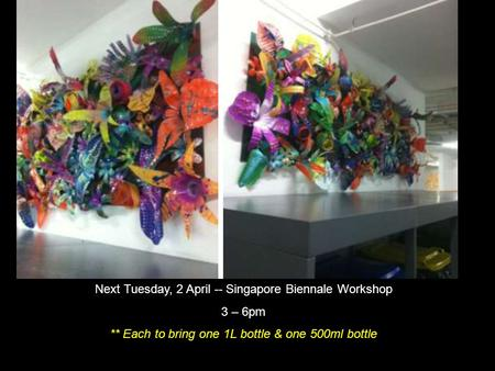Next Tuesday, 2 April -- Singapore Biennale Workshop 3 – 6pm ** Each to bring one 1L bottle & one 500ml bottle.