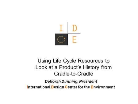 Using Life Cycle Resources to Look at a Product's History from Cradle-to-Cradle Deborah Dunning, President International Design Center for the Environment.