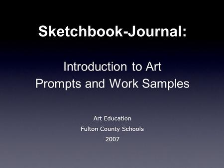 Sketchbook-Journal: Introduction to Art Prompts and Work Samples Art Education Fulton County Schools 2007.