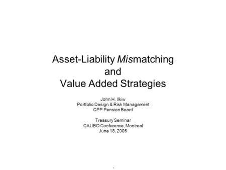 1 Asset-Liability Mismatching and Value Added Strategies John H. Ilkiw Portfolio Design & Risk Management CPP Pension Board Treasury Seminar CAUBO Conference,