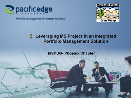 Leveraging MS Project in an Integrated Portfolio Management Solution MSPUG- Phoenix Chapter.