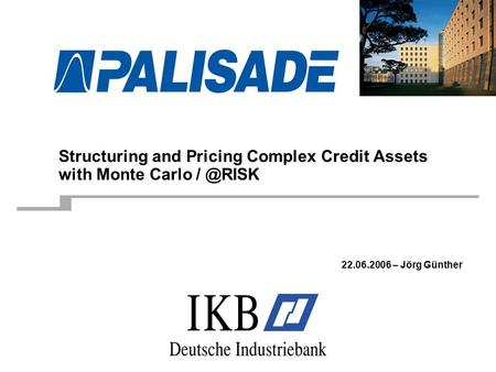 Structuring and Pricing Complex Credit Assets with Monte Carlo 22.06.2006 – Jörg Günther.