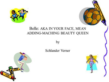 Belle: AKA IN YOUR FACE, MEAN ADDING-MACHING BEAUTY QUEEN by Schlander Verner.