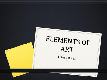 ELEMENTS OF ART Building Blocks. ELEMENTS OF ART 0 The building blocks used by artists to create a work of art.