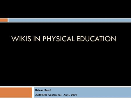 WIKIS IN PHYSICAL EDUCATION Helena Baert AAHPERD Conference, April, 2009.