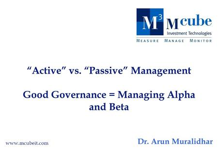 """Active"" vs. ""Passive"" Management Good Governance = Managing Alpha and Beta www.mcubeit.com Dr. Arun Muralidhar."