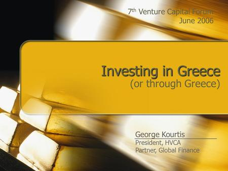 Investing in Greece (or through Greece) George Kourtis President, HVCA Partner, Global Finance 7 th Venture Capital Forum June 2006.