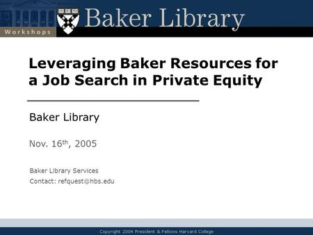 Copyright 2004 President & Fellows Harvard College Leveraging Baker Resources for a Job Search in Private Equity Baker Library Nov. 16 th, 2005 Baker Library.