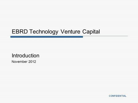 EBRD Technology Venture Capital Introduction November 2012 CONFIDENTIAL.
