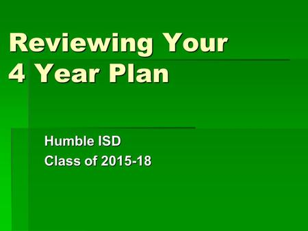 Reviewing Your 4 Year Plan Humble ISD Class of 2015-18.