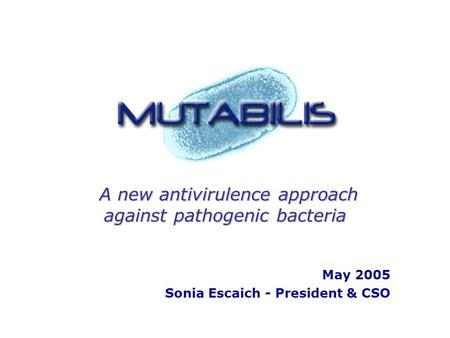 A new antivirulence approach against pathogenic bacteria A new antivirulence approach against pathogenic bacteria May 2005 Sonia Escaich - President &