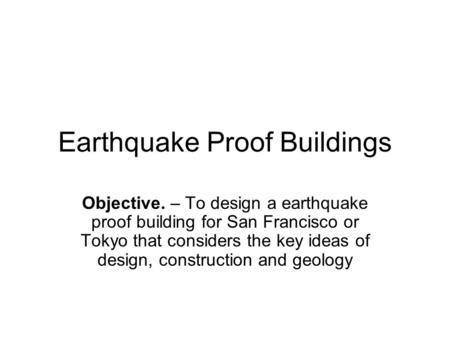 Earthquake Proof Buildings Objective. – To design a earthquake proof building for San Francisco or Tokyo that considers the key ideas of design, construction.