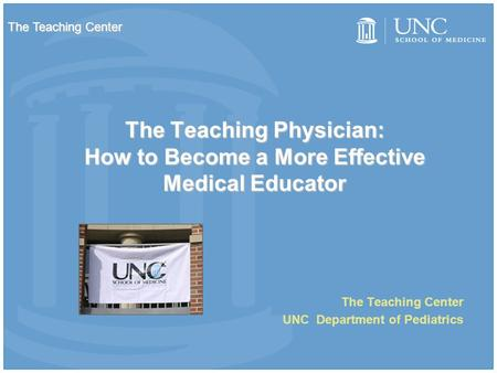 The Teaching Physician: How to Become a More Effective Medical Educator The Teaching Center UNC Department of Pediatrics The Teaching Center.
