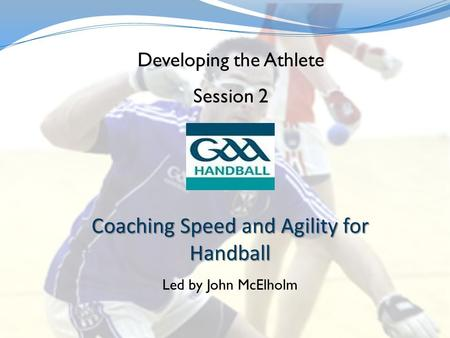 Coaching Speed and Agility for Handball Led by John McElholm Developing the Athlete Session 2.
