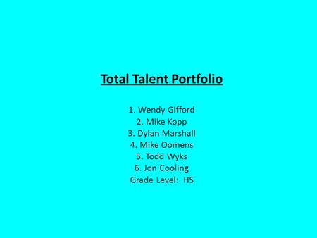 Total Talent Portfolio 1. Wendy Gifford 2. Mike Kopp 3. Dylan Marshall 4. Mike Oomens 5. Todd Wyks 6. Jon Cooling Grade Level: HS.