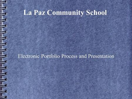 La Paz Community School Electronic Portfolio Process and Presentation.