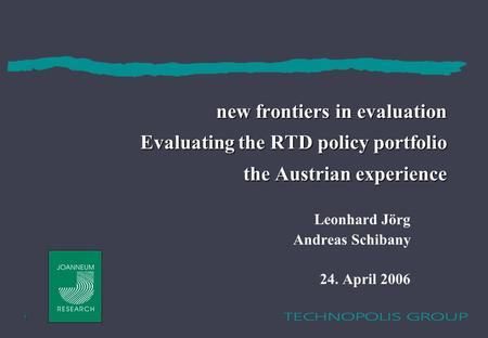 1 new frontiers in evaluation Evaluating the RTD policy portfolio the Austrian experience Leonhard Jörg Andreas Schibany 24. April 2006.