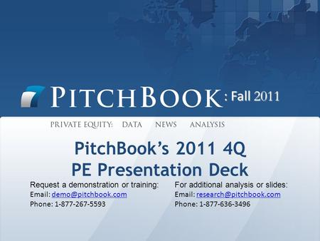 PitchBook's 2011 4Q PE Presentation Deck Request a demonstration or training:   Phone: 1-877-267-5593 For additional.