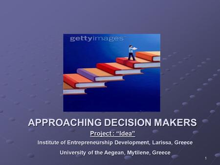 "1 APPROACHING DECISION MAKERS Project : ""Idea"" Institute of Entrepreneurship Development, Larissa, Greece University of the Aegean, Mytilene, Greece."