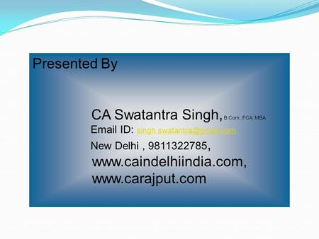 Presented By CA Swatantra Singh, B.Com, FCA, MBA  ID:  New Delhi, 9811322785,