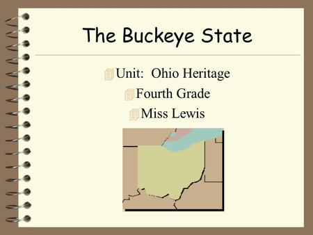 The Buckeye State 4 Unit: Ohio Heritage 4 Fourth Grade 4 Miss Lewis.