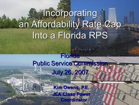 Incorporating an Affordability Rate Cap Into a Florida RPS Florida Public Service Commission July 26, 2007 Kim Owens, P.E. JEA Clean Power Coordinator.