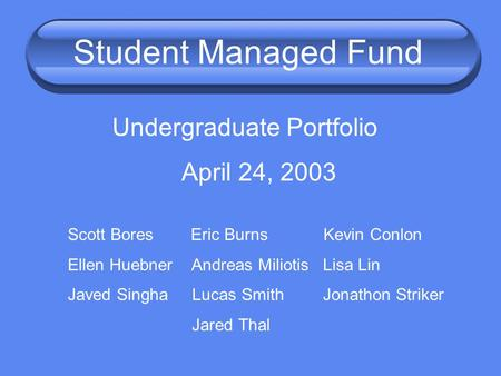 Student Managed Fund Undergraduate Portfolio April 24, 2003 Scott Bores Eric Burns Kevin Conlon Ellen Huebner Andreas Miliotis Lisa Lin Javed Singha Lucas.