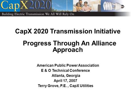 CapX 2020 Transmission Initiative Progress Through An Alliance Approach American Public Power Association E & O Technical Conference Atlanta, Georgia April.