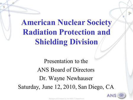 American Nuclear Society Radiation Protection and Shielding Division Presentation to the ANS Board of Directors Dr. Wayne Newhauser Saturday, June 12,