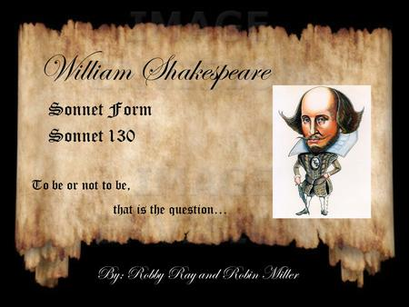 William Shakespeare Sonnet Form Sonnet 130 To be or not to be, that is the question… By: Robby Ray and Robin Miller.