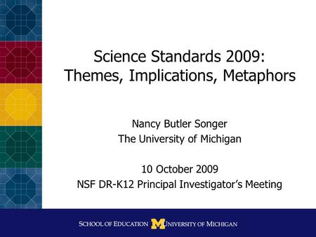 Science Standards 2009: Themes, Implications, Metaphors Nancy Butler Songer The University of Michigan 10 October 2009 NSF DR-K12 Principal Investigator's.
