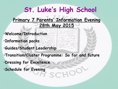 St. Luke's High School Primary 7 Parents' Information Evening 28th May 2015 Welcome/Introduction Information packs Guides/Student Leadership Transition/Cluster.