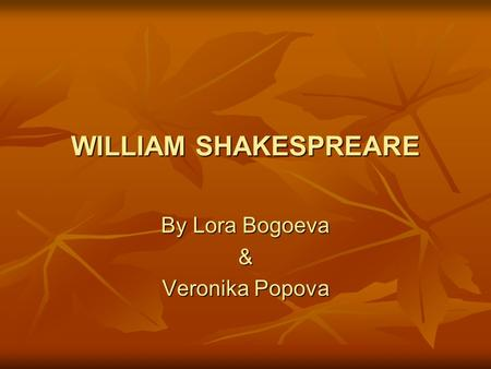 WILLIAM SHAKESPREARE By Lora Bogoeva & Veronika Popova.
