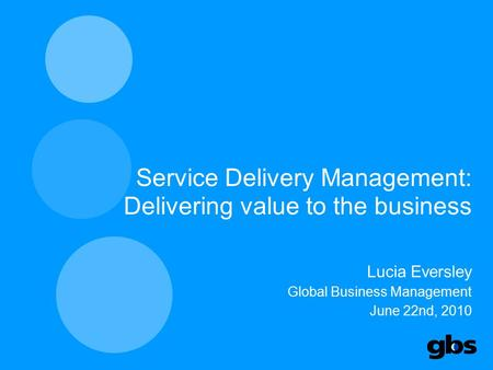 Service Delivery Management: Delivering value to the business Lucia Eversley Global Business Management June 22nd, 2010 1.
