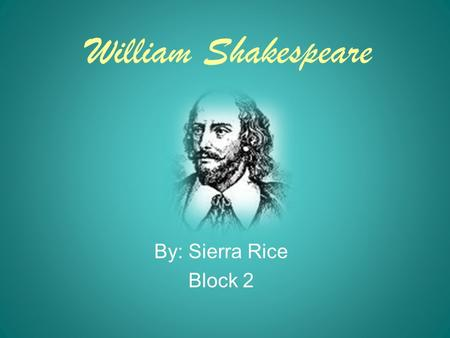 William Shakespeare By: Sierra Rice Block 2. Early Life and Childhood William Shakespeare was born on April 23,1564 in the little town of Stratford, England.