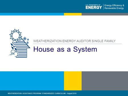 1 | WEATHERIZATION ASSISTANCE PROGRAM STANDARDIZED CURRICULUM – August 2010eere.energy.gov House as a System WEATHERIZATION ENERGY AUDITOR SINGLE FAMILY.